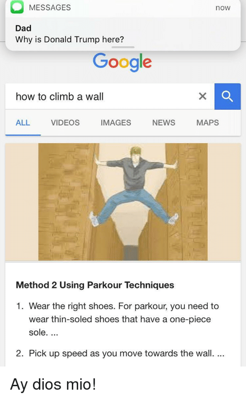 ay dios mio: MESSAGES  now  Dad  Why is Donald Trump here?  Google  how to climb a wall  ALL VIDEOS IMAGES NEWS MAPS  Method 2 Using Parkour Techniques  1. Wear the right shoes. For parkour, you need to  wear thin-soled shoes that have a one-piece  sole...  2. Pick up speed as you move towards the wall.... <p>Ay dios mio!</p>