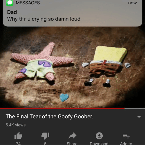 Crying, Dad, and Dank Memes: MESSAGES  now  Dad  Why tf r u crying so damn loud  The Final Tear of the Goofy Goober  5.4K views  74  Download
