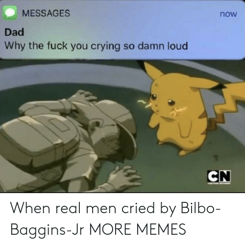 Bilbo: MESSAGES  now  Dad  Why the fuck you crying so damn loud When real men cried by Bilbo-Baggins-Jr MORE MEMES