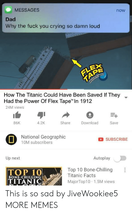 "Crying, Dad, and Dank: MESSAGES  now  Dad  Why the fuck you crying so damn loud  EX  How The Titanic Could Have Been Saved if They  Had the Power Of Flex Tape"" In 1912  24M views  ▼  86K  4.2K  Share  Download  Save  National Geographic  10M subscribers  SUBSCRIBE  Up next  Autoplay  Top 10 Bone-Chilling  Titanic Facts  TOP 10  TITANIC  BONE-CHILLING  MajorTop10 1.5M views This is so sad by JiveWookiee5 MORE MEMES"