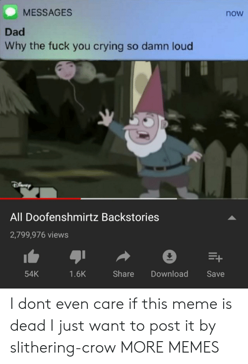 Crying, Dad, and Dank: MESSAGES  now  Dad  Why the fuck you crying so damn loud  All Doofenshmirtz Backstories  2,799,976 views  54K  1.6K  Share Download Save I dont even care if this meme is dead I just want to post it by slithering-crow MORE MEMES