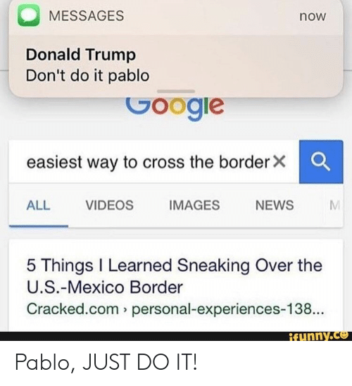Donald Trump, Just Do It, and News: MESSAGES  now  Donald Trump  Don't do it pablo  easiest way to cross the borderx C  ALL VIDEOS  IMAGES  NEWS  5 Things I Learned Sneaking Over the  U.S.-Mexico Border  Cracked.com personal-experiences-138.  ifunny.C惣 Pablo, JUST DO IT!