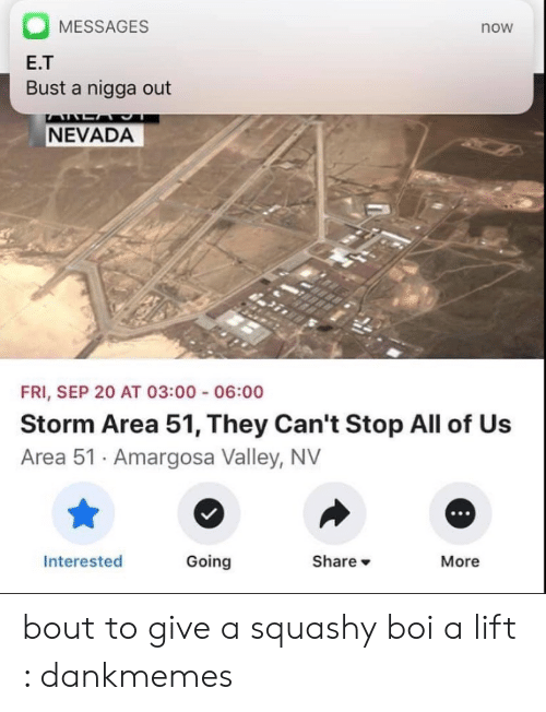 E.T., Boi, and Area 51: MESSAGES  now  E.T  Bust a nigga out  AALA  NEVADA  FRI, SEP 20 AT 03:00 06:00  Storm Area 51, They Can't Stop All of Us  Area 51 Amargosa Valley, NV  Share  Going  Interested  More bout to give a squashy boi a lift : dankmemes