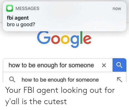 looking out: MESSAGES  now  fbi agent  bro u good?  Google  how to be enough for someone XC  O how to be enough for someone Your FBI agent looking out for y'all is the cutest