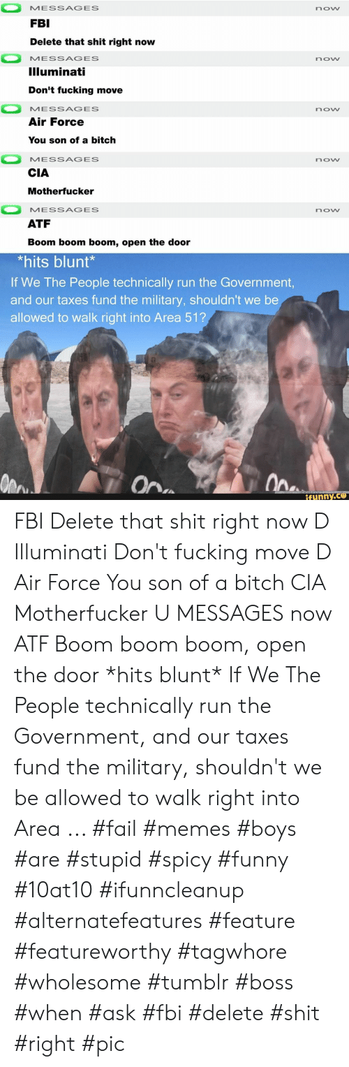 Bitch, Fail, and Fbi: MESSAGES  now  FBI  Delete that shit right now  MESSAGES  now  Illuminati  Don't fucking move  MESSAGES  now  Air Force  You son of a bitch  MESSAGES  now  CIA  Motherfucker  MESSAGES  now  ATF  Boom boom boom, open the door  *hits blunt*  If We The People technically run the Government,  and our taxes fund the military, shouldn't we be  allowed to walk right into Area 51?  Ope  On  ifunny.co FBI Delete that shit right now D Illuminati Don't fucking move D Air Force You son of a bitch CIA Motherfucker U MESSAGES now ATF Boom boom boom, open the door *hits blunt* If We The People technically run the Government, and our taxes fund the military, shouldn't we be allowed to walk right into Area ... #fail #memes #boys #are #stupid #spicy #funny #10at10 #ifunncleanup #alternatefeatures #feature #featureworthy #tagwhore #wholesome #tumblr #boss #when #ask #fbi #delete #shit #right #pic