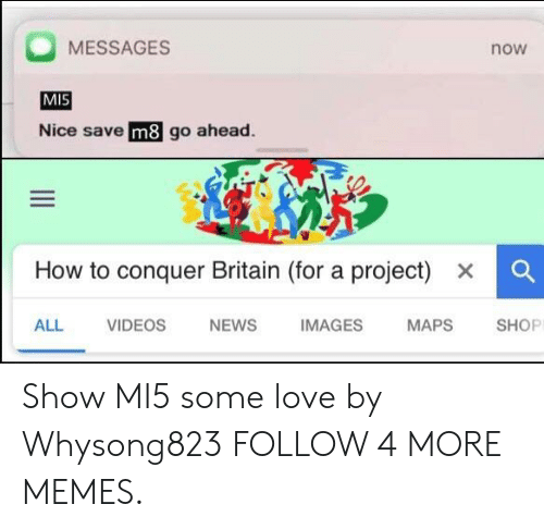 News Images: MESSAGES  now  MIS  Nice save m8 go ahead  How to conquer Britain (for a project)  x  ALL  VIDEOS  NEWS  IMAGES  MAPS  SHOP Show MI5 some love by Whysong823 FOLLOW 4 MORE MEMES.