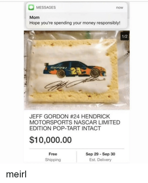 pop tart: MESSAGES  now  Mom  Hope you're spending your money responsibly!  1/2  JEFF GORDON #24 HENDRICK  MOTORSPORTS NASCAR LIMITED  EDITION POP-TART INTACT  $10,000.00  Free  Shipping  Sep 29 Sep 30  Est. Delivery meirl