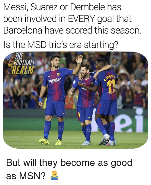 Dembele: Messi, Suarez or Dembele has  been involved in EVERY goal that  Barcelona have scored this season.  Is the MSD trio's era starting?  THE  FOOTBALL  REALM  EMBE  Rakuten  Run  unicet  BAR But will they become as good as MSN? 🤷♂️