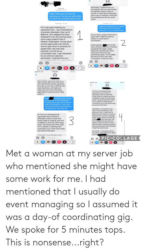 tops: Met a woman at my server job who mentioned she might have some work for me. I had mentioned that I usually do event managing so I assumed it was a day-of coordinating gig. We spoke for 5 minutes tops. This is nonsense...right?