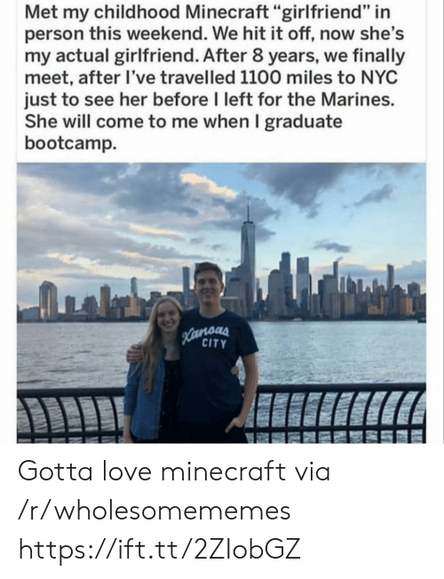 """nyc: Met my childhood Minecraft """"girlfriend"""" in  person this weekend. We hit it off, now she's  my actual girlfriend. After 8 years, we finally  meet, after I've travelled 1100 miles to NYC  just to see her before I left for the Marines.  She will come to me when I graduate  bootcamp  Hamoas  CITY Gotta love minecraft via /r/wholesomememes https://ift.tt/2ZIobGZ"""
