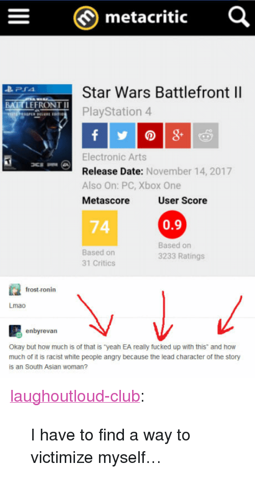 """0 9: metacritic  Star Wars Battlefront ll  PlayStation 4  BATTLEFRONT I  Electronic Arts  Release Date: November 14, 2017  Also On: PC, Xbox One  Metascore  User Score  74  0.9  Based on  31 Critics  Based on  3233 Ratings  frost-ronin  Lmao  enbyrevan  Okay but how much is of that is """"yeah EA really fucked up with this and how  much of it is racist white people angry because the lead character of the story  is an South Asian woman? <p><a href=""""http://laughoutloud-club.tumblr.com/post/167719781611/i-have-to-find-a-way-to-victimize-myself"""" class=""""tumblr_blog"""">laughoutloud-club</a>:</p>  <blockquote><p>I have to find a way to victimize myself…</p></blockquote>"""