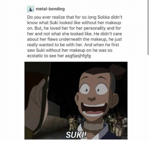 ecstatic: metal-bending  Do you ever realize that for so long Sokka didn't  know what Suki looked like without her makeup  on. But, he loved her for her personality and for  her and not what she looked like. He didn't care  about her flaws underneath the makeup, he just  really wanted to be with her. And when he first  saw Suki without her makeup on he was so  ecstatic to see her asgfjasjhfgfg  SUKI!