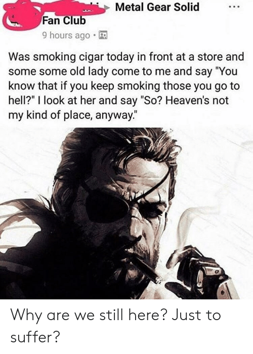 """Club, Smoking, and Today: Metal Gear Solid  Fan Club  9 hours ago.  Was smoking cigar today in front at a store and  some some old lady come to me and say You  know that if you keep smoking those you go to  hell?"""" I look at her and say """"So? Heaven's not  my kind of place, anyway."""" Why are we still here? Just to suffer?"""