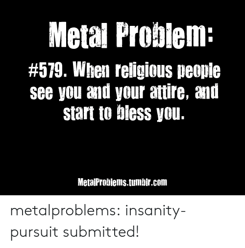 Neue: Metal Probiem:  #579. When reiligious peopie  see you and your attire, and  start to biess you.  MetaiProbiems.tumbir.com metalproblems:  insanity-pursuitsubmitted!