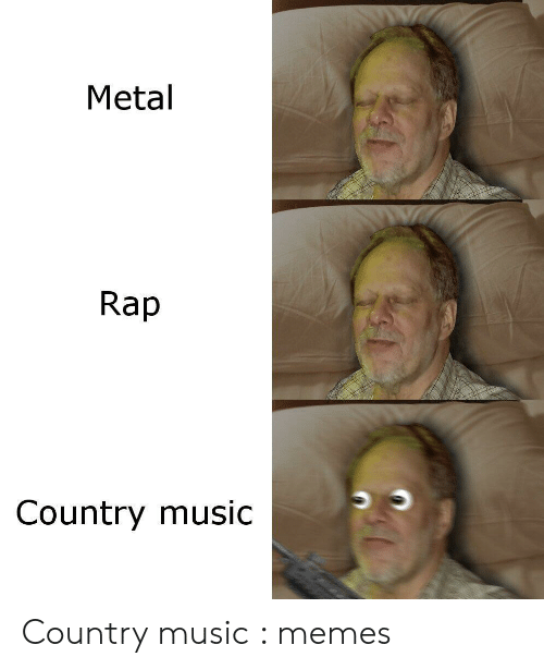 Country Music Memes: Metal  Rap  Country music Country music : memes