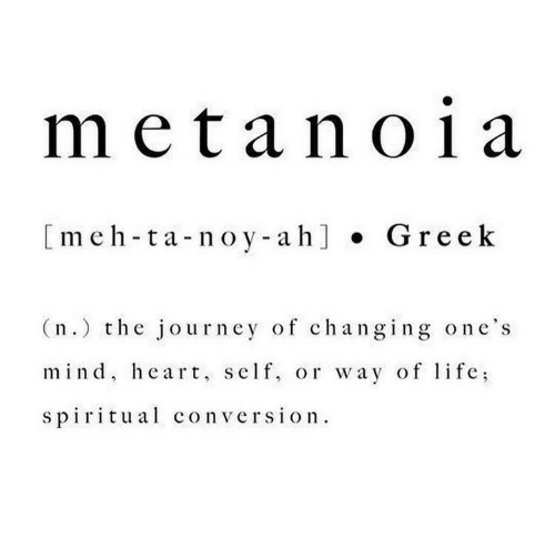 Spiritual: metan01 a  [meh-ta-noy-ah] Greek  (n.) the journey of changing one's  mind, heart, self, or way of life  spiritual conversion