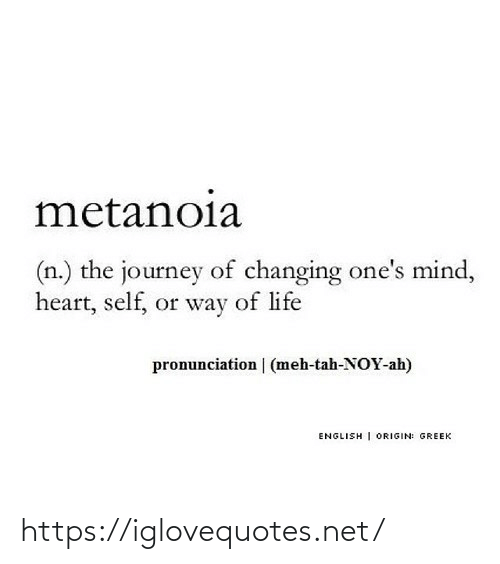 English: metanoia  (n.) the journey of changing one's mind,  heart, self, or way of life  pronunciation | (meh-tah-NOY-ah)  ENGLISH | ORIGIN: GREEK https://iglovequotes.net/