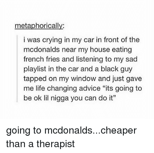 """Its Going To Be Ok: metaphorically  i was crying in my car in front of the  mcdonalds near my house eating  french fries and listening to my sad  playlist in the car and a black guy  tapped on my window and just gave  me life changing advice """"its going to  be ok lil nigga you can do it"""" going to mcdonalds...cheaper than a therapist"""