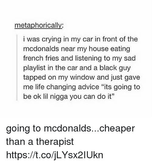 """Its Going To Be Ok: metaphorically:  i was crying in my car in front of the  mcdonalds near my house eating  french fries and listening to my sad  playlist in the car and a black guy  tapped on my window and just gave  me life changing advice """"its going to  be ok lil nigga you can do it"""" going to mcdonalds...cheaper than a therapist https://t.co/jLYsx2IUkn"""