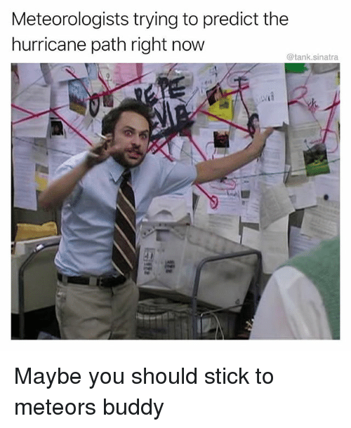 sticked: Meteorologists trying to predict the  hurricane path right now  @tank.sinatra Maybe you should stick to meteors buddy