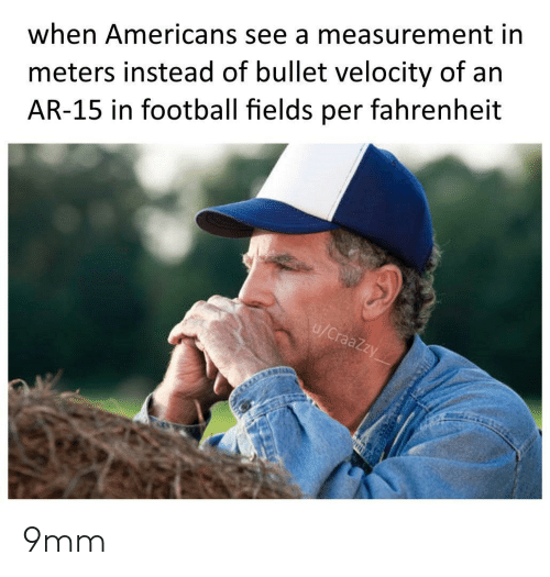 Fields: meters instead of bullet velocity of an  AR-15 in football fields per fahrenheit  when Americans see a measurement in  u/CraaZzy 9mm