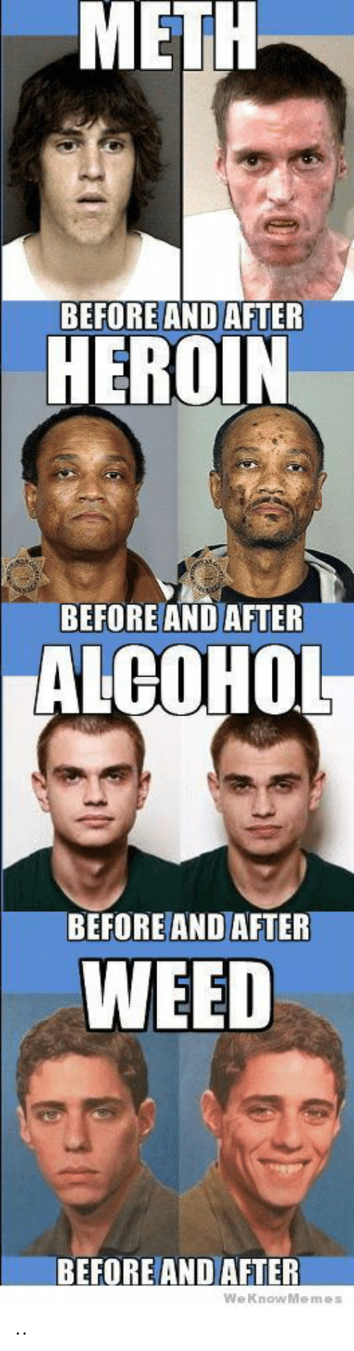 before and after: METH  BEFORE AND AFTER  HEROIN  BEFORE AND AFTER  ALCOHOL  BEFORE AND AFTER  WEED  BEFORE AND AFTER  WeKnowMemes  0 ..