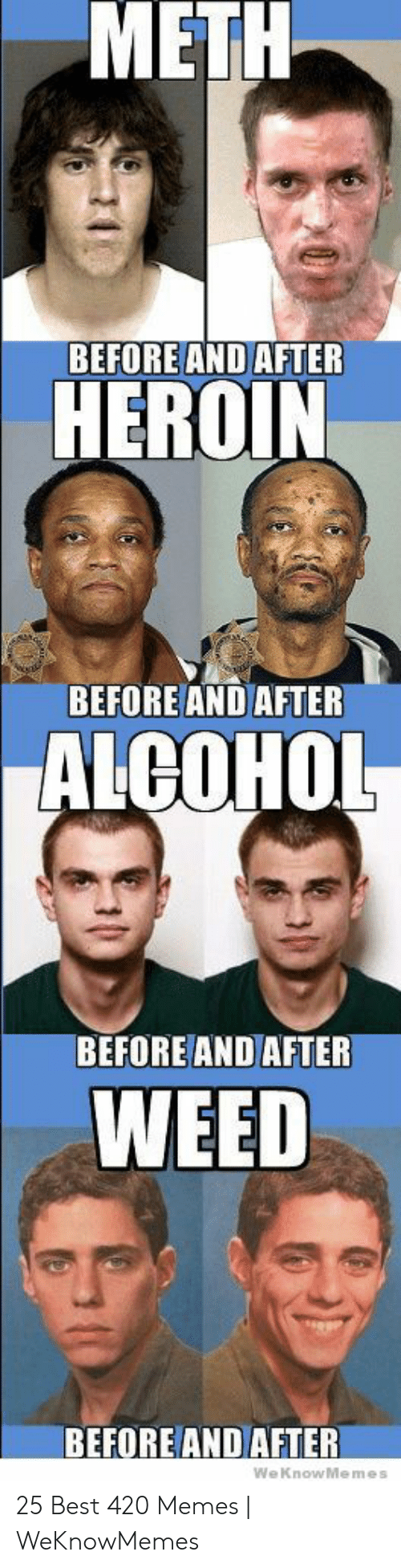 Best 420: METH  BEFORE AND AFTER  HEROIN  BEFOREAND AFTER  ALCOHOL  BEFORE AND AFTER  WEED  BEFORE AND AFTER  We KnowMemes 25 Best 420 Memes | WeKnowMemes