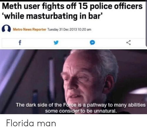 Florida Man, News, and Police: Meth user fights off 15 police officers  while masturbating in bar'  Metro News Reporter Tuesday 31 Dec 2013 10:20 am  f  The dark side of the Force is a pathway to many abilities  some consider to be unnatural. Florida man