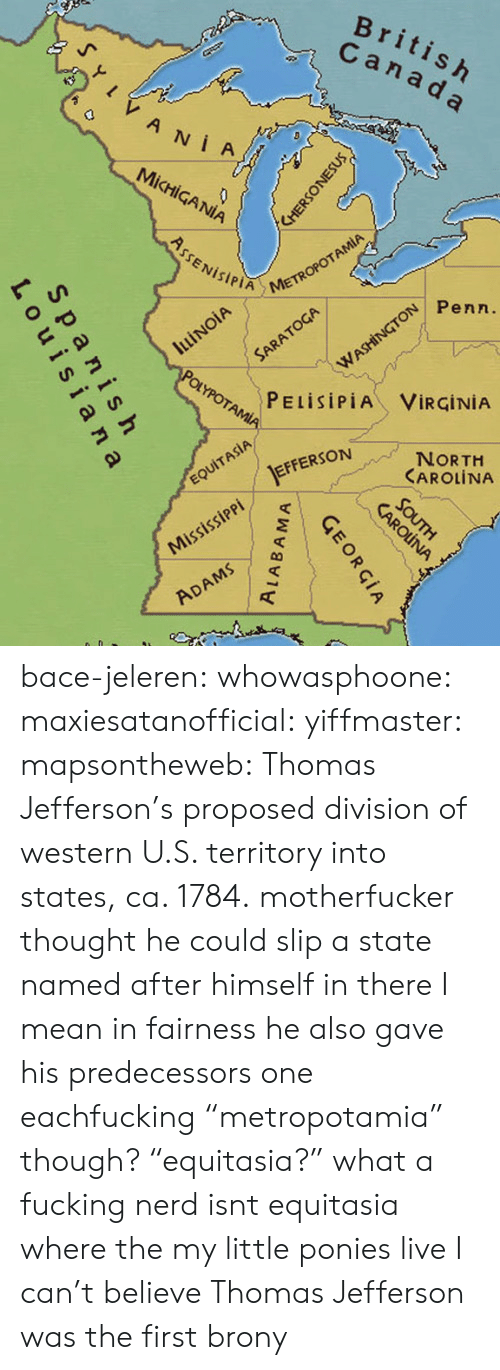 "Fucking, Nerd, and Target: METR  Penn  PELİSİPİA VİRGİNİA  RSON  NORTH  CAROLİNA  EFFERSON bace-jeleren: whowasphoone:  maxiesatanofficial:  yiffmaster:  mapsontheweb:  Thomas Jefferson's proposed division of western U.S. territory into states, ca. 1784.  motherfucker thought he could slip a state named after himself in there  I mean in fairness he also gave his predecessors one eachfucking ""metropotamia"" though? ""equitasia?"" what a fucking nerd  isnt equitasia where the my little ponies live  I can't believe Thomas Jefferson was the first brony"