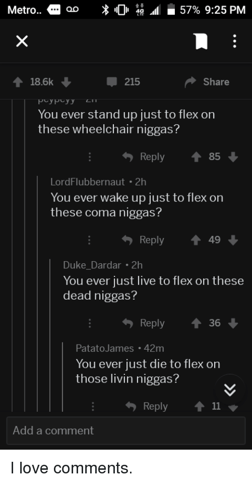 Just Die: Metro..  18.6k  215  Share  You ever stand up just to flex on  these wheelchair niggas?  Reply ↑ 85  LordFlubbernaut 2h  You ever wake up just to flex on  these coma niggas  Reply ↑49  Duke_Dardar 2  You ever just live to flex on these  dead niggas?  Reply  36  PatatoJames 42m  You ever just die to flex on  those livin niggas?  Reply ↑ 11  Add a comment I love comments.