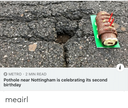 Metro: METRO 2 MIN READ  Pothole near Nottingham is celebrating its second  birthday meairl
