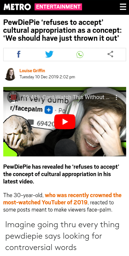 "Facepalm, Metro, and Video: METRO ENTERTAINMENT  PewDiePie 'refuses to accept'  cultural appropriation as a concept:  ""We should have just thrown it out'  Louise Griffin  Tuesday 10 Dec 2019 2:02 pm  HEr994LGuumb  r?? VerCan  r/facepalm +  t Watch This Without ..  Po  69420  PewDiePie has revealed he 'refuses to accept'  the concept of cultural appropriation in his  latest video.  The 30-year-old, who was recently crowned the  most-watched YouTuber of 2019, reacted to  some posts meant to make viewers face-palm. Imagine going thru every thing pewdiepie says looking for controversial words"