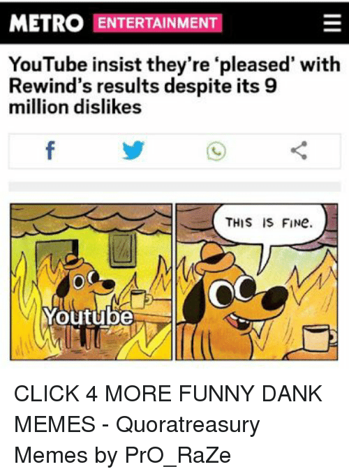 Funny Dank: METRO ENTERTAINMENT  YouTube insist they're 'pleased' with  Rewind's results despite its 9  million dislikes  OC  Youtube CLICK 4 MORE FUNNY DANK MEMES - Quoratreasury Memes by PrO_RaZe