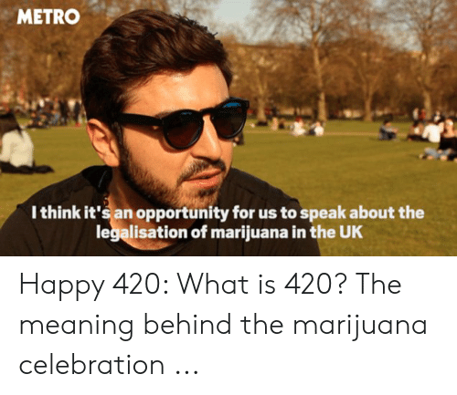 What Is 420: METRO  Ithink it's an opportunity for us to speak about the  legalisation of marijuana in the UK Happy 420: What is 420? The meaning behind the marijuana celebration ...