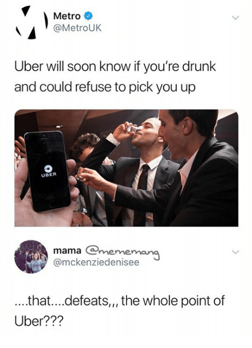 Drunk, Soon..., and Uber: Metro  @MetroUK  Uber will soon know if you're drunk  and could refuse to pick you up  UBER  mama mememang  @mckenziedenisee  ...that...defeats,,, the whole point of  Uber???