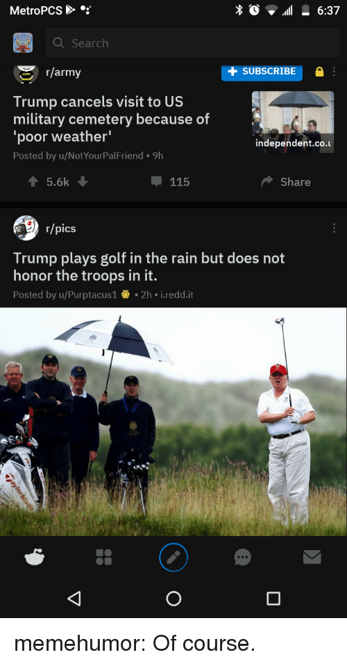 Tumblr, Army, and Blog: MetroPCS  Q Search  r/army  SUBSCRIBE  Trump cancels visit to US  military cemetery because of  'poor weather'  Posted by u/NotYourPalFriend. 9h  independent.co.u  115  Share  r/pics  Trump plays golf in the rain but does not  honor the troops in it.  Posted by u/Purptacus1 2h i.redd.it memehumor:  Of course.