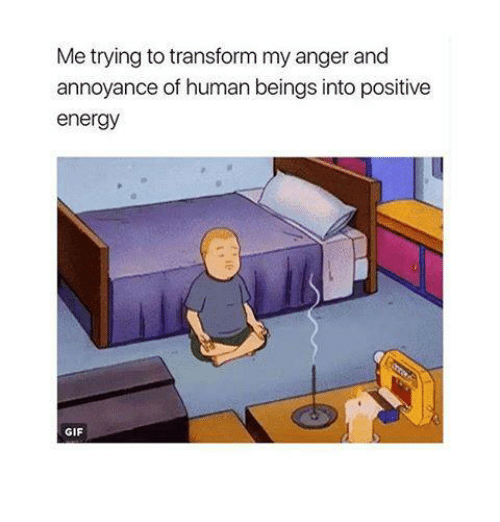 annoyance: Metrying to transform my anger and  annoyance of human beings into positive  energy  GIF