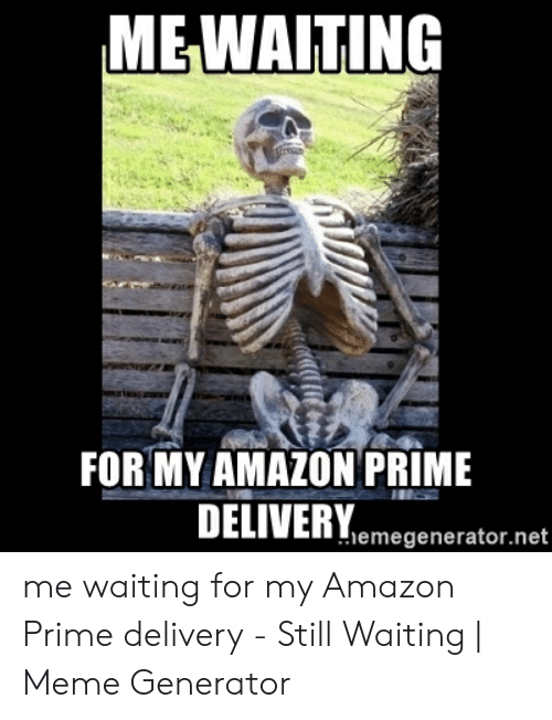 Still Waiting Meme: MEWAITING  FOR MY AMAZON PRIME  DELIVERY  emegenerator.net me waiting for my Amazon Prime delivery - Still Waiting | Meme Generator