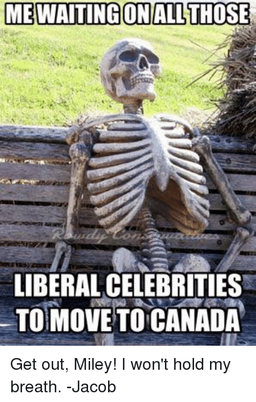 Move To Canada: MEWAITING ON ALL THOSE  LIBERAL CELEBRITIES  MOVE TO CANADA Get out, Miley! I won't hold my breath. -Jacob