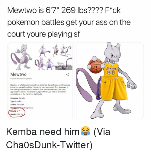 """ibs: Mewtwo is 6'7"""" 269 lbs???? F*ck  pokemon battles get your ass on the  court youre playing sf  IN  More images  MewtwO  Psychic Pokemon species  Mewtwo is a fictional creature from Nintendo, Game Freak, and Creatures  Pokémon media franchise. Created by Ken Sugimori, it first appeared in  the video games Pokémon Red and Blue and their sequels, and later  appeared in various merchandise, spinoff titles, as well as animation  adaptations of the franchise. Wikipedia  Category: Genetic  Type: Psychic  Ability: Pressure  Bug, Ghost  Wea  ght: 6'7*  Weight: 269 Ibs Kemba need him😂 (Via Cha0sDunk-Twitter)"""