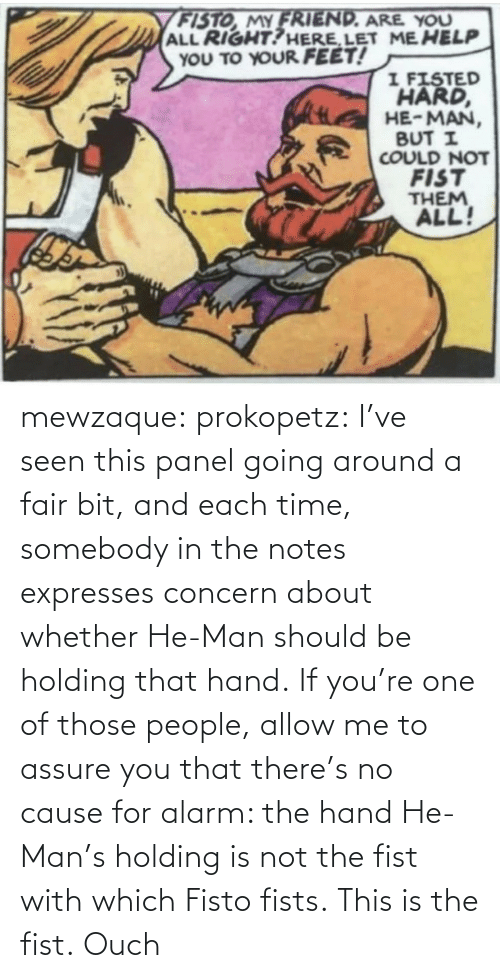 Alarm: mewzaque: prokopetz:  I've seen this panel going around a fair bit, and each time, somebody in the notes expresses concern about whether He-Man should be holding that hand. If you're one of those people, allow me to assure you that there's no cause for alarm: the hand He-Man's holding is not the fist with which Fisto fists. This is the fist.    Ouch