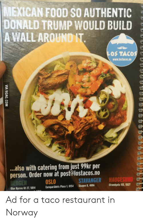 Catering: MEXICAN FOOD SO AUTHENTIC  DONALD TRUMP WOULD BUILD  A WALL AROUND IT  OS TACOS e  www.lostacos.no  ..also with catering from just 99kr per  person. Order now at post@lostacos.no  BERGEN  Olar Kyrres Gt 27, 5014Europaridets Plass 1, 0154 Skagen 8, 4006  OSLO  STAVANGER  HAUGESUND  Strandgata 155, 5527 Ad for a taco restaurant in Norway