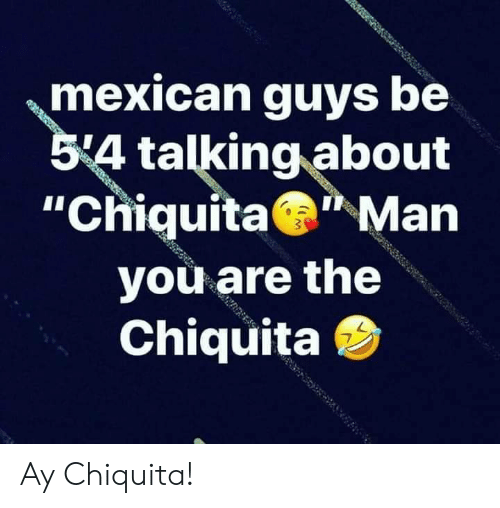 """chiquita: mexican guys be  54 talking about  """"Chiquita Man  you are the  Chiquita Ay Chiquita!"""