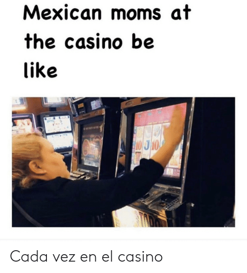 Casino: Mexican moms at  the casino be  like  10 J10 Cada vez en el casino
