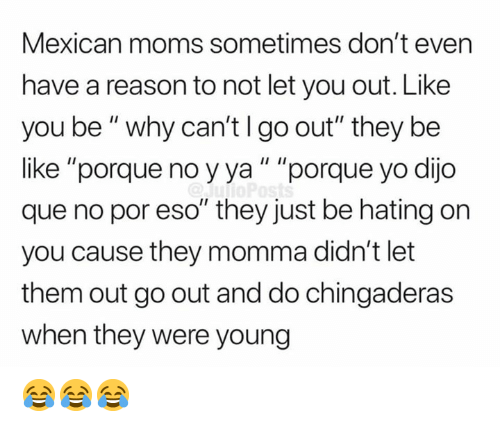 "Be Like, Memes, and Moms: Mexican moms sometimes don't even  have a reason to not let you out. Like  you be"" why can'tlgo out"" they be  like ""porque no yya"" ""porque yo dijo  que no por eso"" they just be hating on  you cause they momma didn't let  them out go out and do chingaderas  when they were young 😂😂😂"