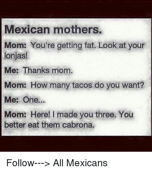 Cabrona: Mexican mothers.  Mom: You're getting fat. Look at your  lonjas!  Me: Thanks mom.  Mom: How many tacos do you want?  Me: One.  Mom: Here! I made you three. You  better eat them cabrona. Follow---> All Mexicans