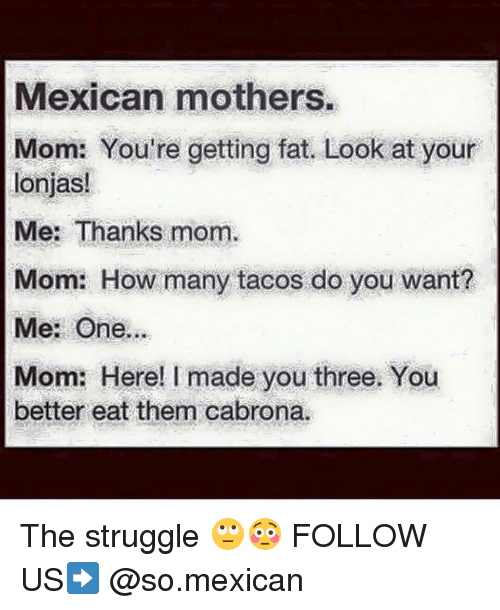 Cabrona: Mexican mothers.  Mom: You're getting fat. Look at your  lonjas!  Me: Thanks mom.  Mom: How many tacos do you want?  Me: One...  Mom: Here! made you three. You  better eat them cabrona. The struggle 🙄😳 FOLLOW US➡️ @so.mexican