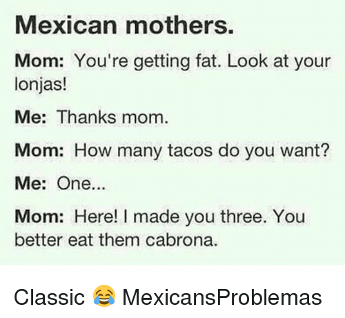 Cabrona: Mexican mothers.  Mom: You're getting fat. Look at your  lonjas!  Me: Thanks mom.  Mom: How many tacos do you want?  Me: One...  Mom: Here! I made you three. You  better eat them cabrona. Classic 😂 MexicansProblemas