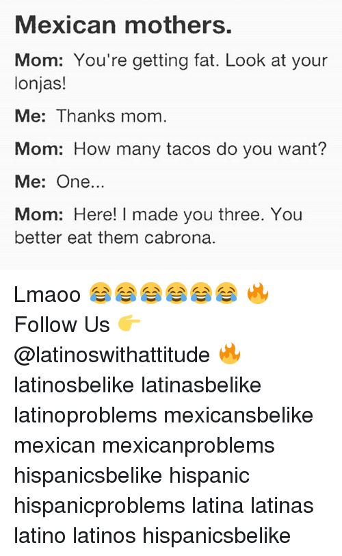 Cabrona: Mexican mothers.  Mom: You're getting fat. Look at your  lonjas!  Me: Thanks mom.  Mom: How many tacos do you want?  Me: One..  Mom: Here! I made you three. You  better eat them cabrona. Lmaoo 😂😂😂😂😂😂 🔥 Follow Us 👉 @latinoswithattitude 🔥 latinosbelike latinasbelike latinoproblems mexicansbelike mexican mexicanproblems hispanicsbelike hispanic hispanicproblems latina latinas latino latinos hispanicsbelike