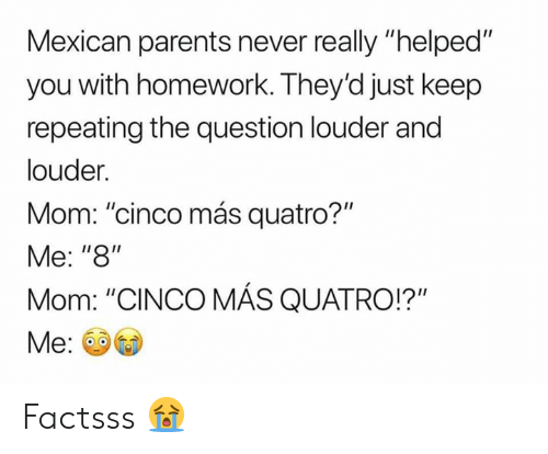 """Memes, Parents, and Homework: Mexican parents never really """"helped""""  you with homework. They'd just keep  repeating the question louder and  louder.  Mom: """"cinco más quatro?""""  Me: """"8""""  Mom: """"CINCO MÁS QUATRO!?"""" Factsss 😭"""